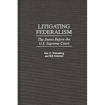 Litigating Federalism The States Before the U.S. Supreme Court by Waltenburg & Eric N.