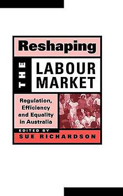 Reshaping the Labour Market Regulation Efficiency and Equality in Australia by Richardson & Sue