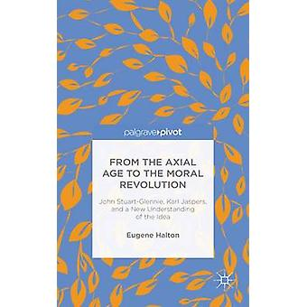 From the Axial Age to the Moral Revolution John StuartGlennie Karl Jaspers and a New Understanding of the Idea by Halton & Eugene