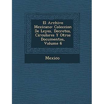 El Archivo Mexicano Coleccion de Leyes Decretos Circulares y Otros Documentos Volume 6 by Mexico & Sec