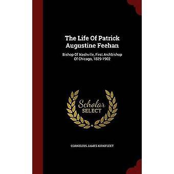 The Life Of Patrick Augustine Feehan Bishop Of Nashville First Archbishop Of Chicago 18291902 by Kirkfleet & Cornelius James