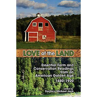 Love of the Land Essential Farm and Conservation Readings from an American Golden Age 18801920 by Jack & Zachary Michael