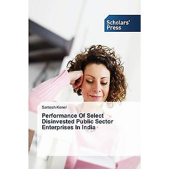 Performance Of Select Disinvested Public Sector Enterprises In India by Koner Santosh