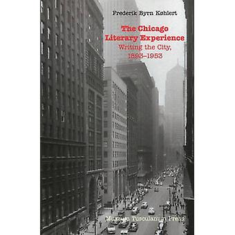 The Chicago Literary Experience Writing the City 18931953 by Khlert & Frederik Byrn