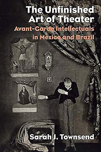 The Unfinished Art of Theater - Avant-Garde Intellectuals in Mexico an
