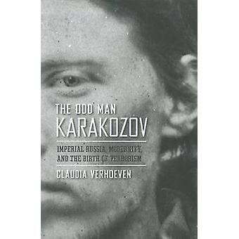 The Odd Man Karakozov - Imperial Russia - Modernity - and the Birth of