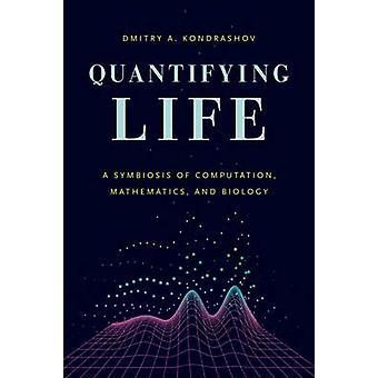 Quantifying Life - A Symbiosis of Computation - Mathematics - and Biol