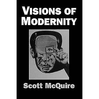 Visions of Modernity Representation Memory Time and Space in the Age of the Camera by McQuire & Scott
