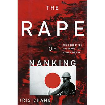 The Rape of Nanking - The Forgotten Holocaust of World War II by Iris