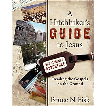 A Hitchhiker's Guide to Jesus - Reading the Gospels on the Ground by B