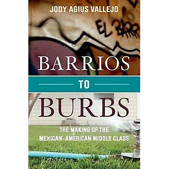 Barrios to Burbs - The Making of the Mexican American Middle Class by