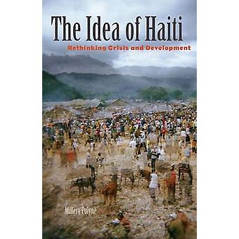 The Idea of Haiti - Rethinking Crisis and Development by Millery Polyn