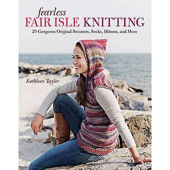 Fearless Fair Isle Knitting - 30 Gorgeous Original Sweaters - Socks -