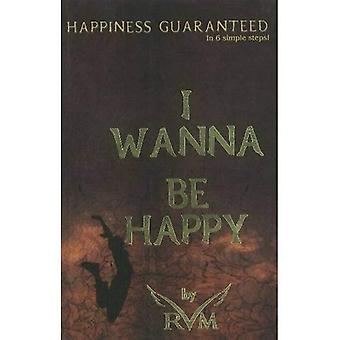 I Wanna Be Happy: Happiness Guaranteed in 6 Simple Steps!
