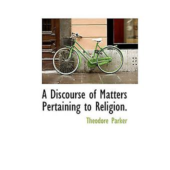 A Discourse of Matters Pertaining to Religion. by Parker & Theodore
