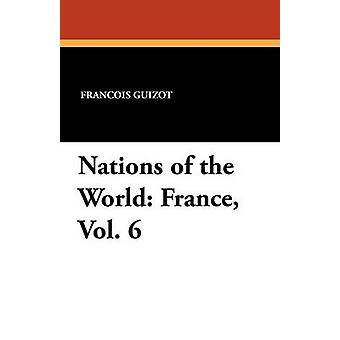 Nations of the World France Vol. 6 by Guizot & Francois Pierre Guilaume