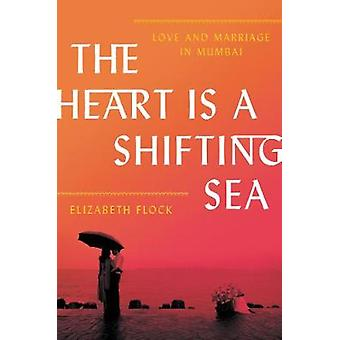 The Heart Is a Shifting Sea - Love and Marriage in Mumbai by Elizabeth