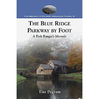 The Blue Ridge Parkway by Foot - A Park Ranger's Memoir by Tim Pegram
