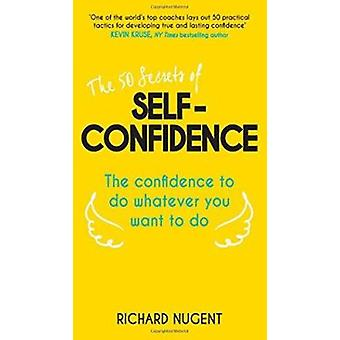 The 50 Secrets of Self-Confidence - The Confidence to Do Whatever You