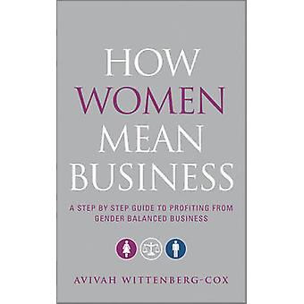 How Women Mean Business  A Step by Step Guide to Profiting from Gender Balanced Business by Avivah Wittenberg Cox