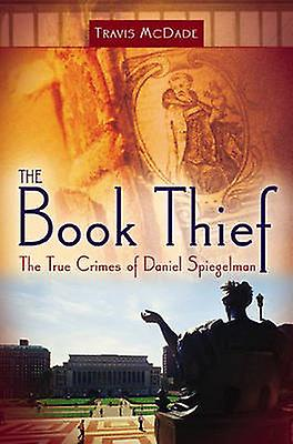 The Book Thief The True Crimes of Daniel Spiegelhomme by McDade & Travis