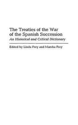 The Treaties of the War of the Spanish Succession An Historical and Critical Dictionary by Frey & Linda
