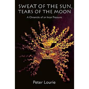 Sweat of the Sun Tears of the Moon A Chronicle of an Incan Treasure by Lourie & Peter
