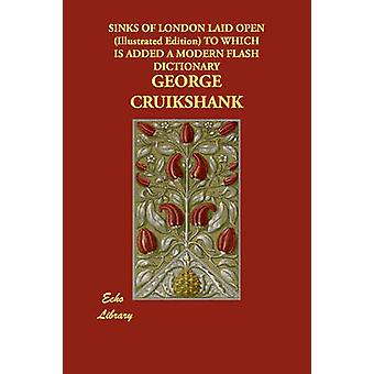 Sinks of London Laid Open Illustrated Edition to Which Is Added a Modern Flash Dictionary by Cruikshank & George