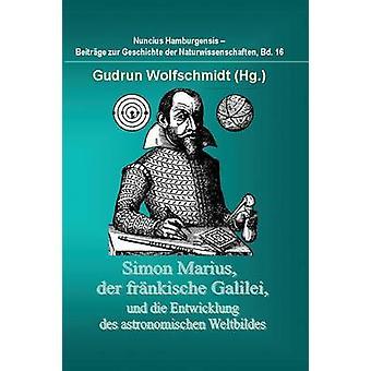 Simon Marius Der Frankische Galilei Und Die Entwicklung Des Astronomischen Weltbildes by Wolfschmidt & Gudrun
