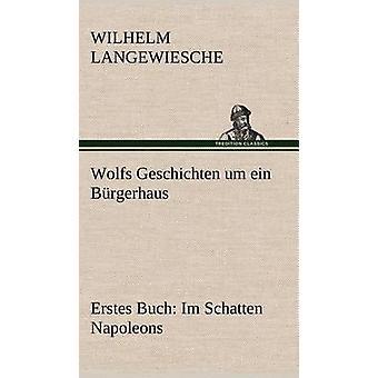 Wolfs Geschichten Um Ein Burgerhaus Erstes Buch Im Schatten Napoleons af Langewiesche & Wilhelm