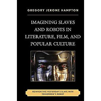 Imagining Slaves and Robots in Literature - Film - and Popular Cultur