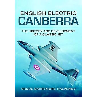 English Electric Canberra the History and Development of a Classic Jet by Bruce Barrymore Halpenny