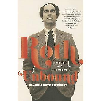 Roth Unbound - A Writer and His Books by Claudia Roth Pierpont - 97803