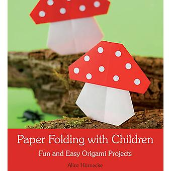 Paper Folding with Children - Fun and Easy Origami Projects by Alice H