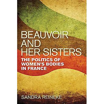 Beauvoir and Her Sisters - The Politics of Women's Bodies in France by