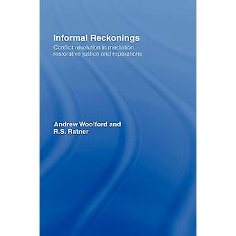 Informal Reckonings Conflict Resolution in Mediation Restorative Justice and Reparations by Woolford & Andrew John