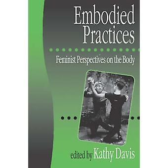 Embodied Practices Feminist Perspectives on the Body by Davis & Kathy