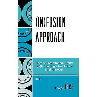 Infusion Approach Theory Contestation Limits InFusioning a Few Indian English Novels by Ghosh & Ranjan