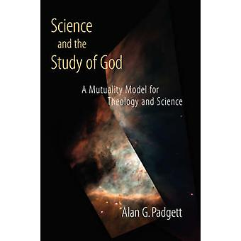 Science and the Study of God A Mutuality Model for Theology and Science by Padgett & Alan G.