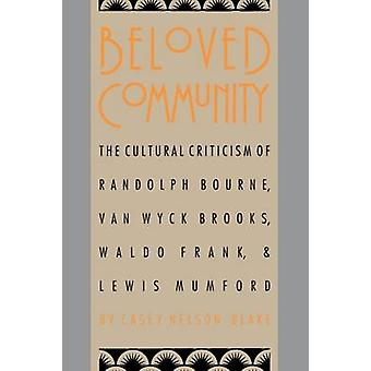 Beloved Community The Cultural Criticism of Randolph Bourne Van Wyck Brooks Waldo Frank and Lewis Mumford by Blake & Casey Nelson