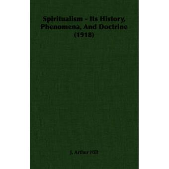 Spiritualism  Its History Phenomena And Doctrine 1918 by Hill & J. Arthur