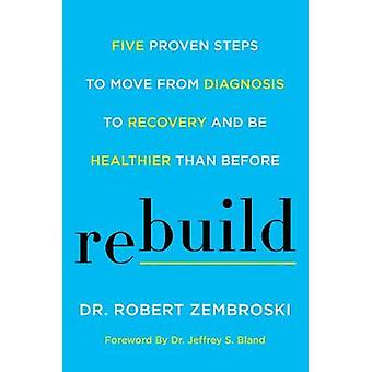 Rebuild - Five Proven Steps to Move from Diagnosis to Recovery and Be