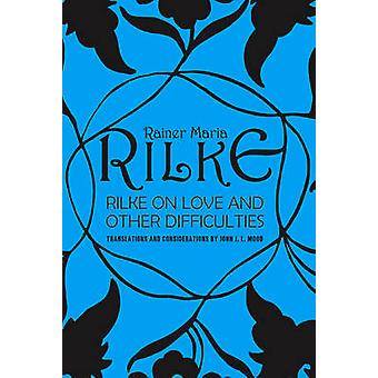 Rilke on Love and Other Difficulties by John Mood