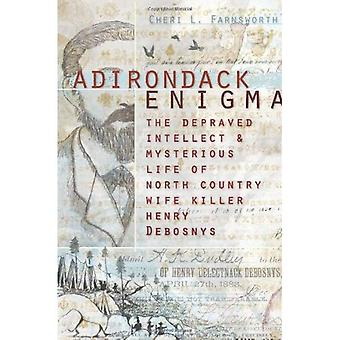 Adirondack Enigma: The Depraved Intellect & Mysterious Life of North Country Wife Killer Henry Debosnys