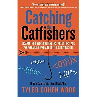 Catching The Catfishers: Disarm the Online Pretenders, Predators and Perpetrators Who Are Out To Ruin Your Life