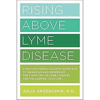 S'élever au-dessus la maladie de Lyme: Une approche révolutionnaire et holistique de gestion et d'inverser les symptômes de la maladie de Lyme et de reconquérir votre vie