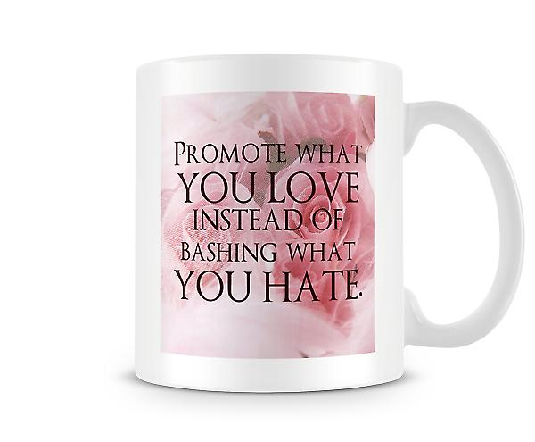 Promote What You Love Instead Of Bashing What You Hate Mug