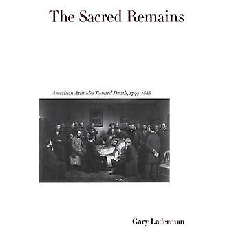 The Sacred Remains American Attitudes Toward Death 17991883 by Laderman & Gary