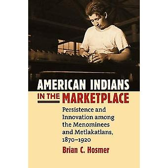American Indians in the Marketplace Persistence and Innovation Among the Menominees and Metlakatlans 18701920 by Hosmer & Brian C.