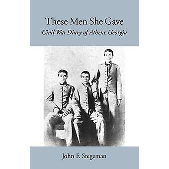 These Men She Gave Civil War Diary of Athens Georgia by Stegeman & John F.